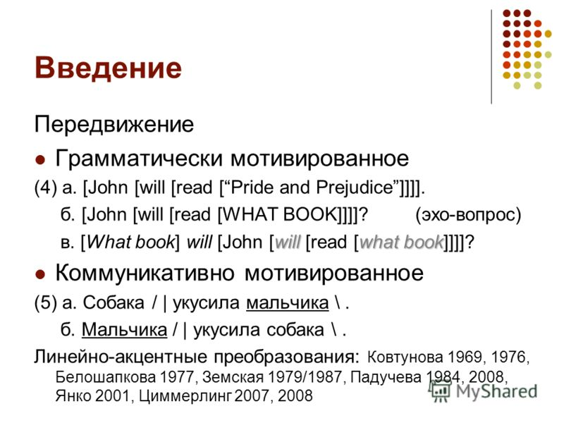 Введение Передвижение Грамматически мотивированное (4) а. [John [will [read [Pride and Prejudice]]]]. б. [John [will [read [WHAT BOOK]]]]? (эхо-вопрос) willwhat book в. [What book] will [John [will [read [what book]]]]? Коммуникативно мотивированное