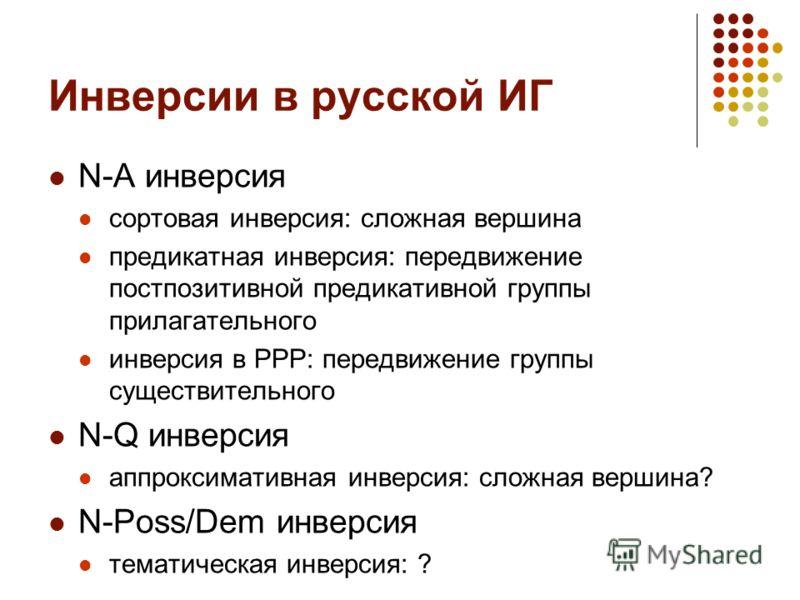 Инверсии в русской ИГ N-A инверсия сортовая инверсия: сложная вершина предикатная инверсия: передвижение постпозитивной предикативной группы прилагательного инверсия в РРР: передвижение группы существительного N-Q инверсия аппроксимативная инверсия: