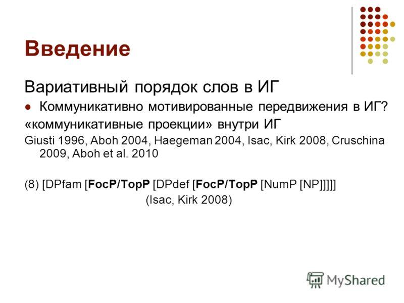 Введение Вариативный порядок слов в ИГ Коммуникативно мотивированные передвижения в ИГ? «коммуникативные проекции» внутри ИГ Giusti 1996, Aboh 2004, Haegeman 2004, Isac, Kirk 2008, Cruschina 2009, Aboh et al. 2010 (8) [DPfam [FocP/TopP [DPdef [FocP/T