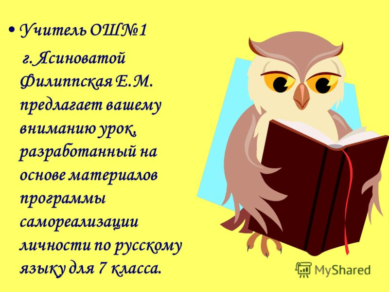 Учитель ОШ1 г. Ясиноватой Филиппская Е.М. предлагает вашему вниманию урок, разработанный на основе материалов программы самореализации личности по русскому языку для 7 класса.