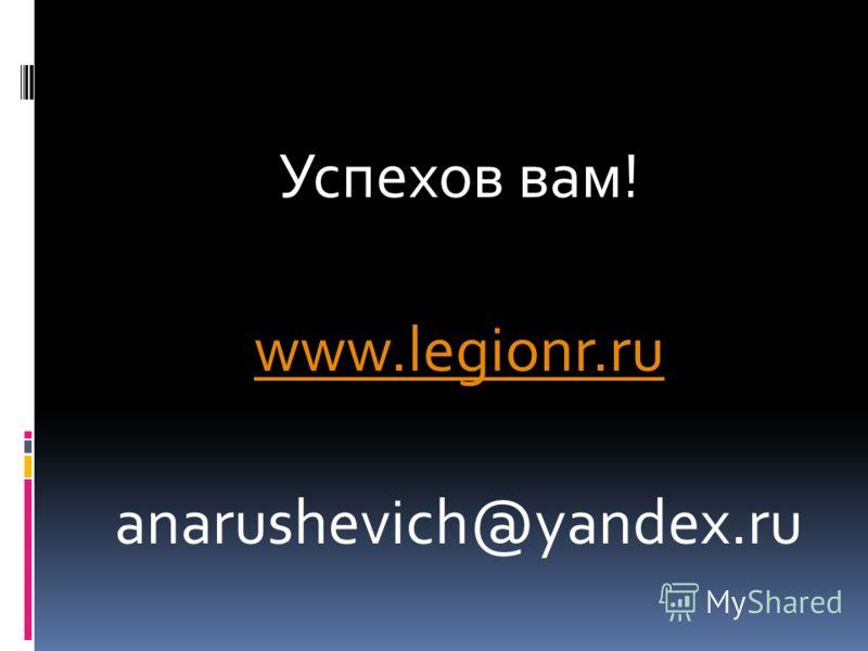 Успехов вам! www.legionr.ru anarushevich@yandex.ru