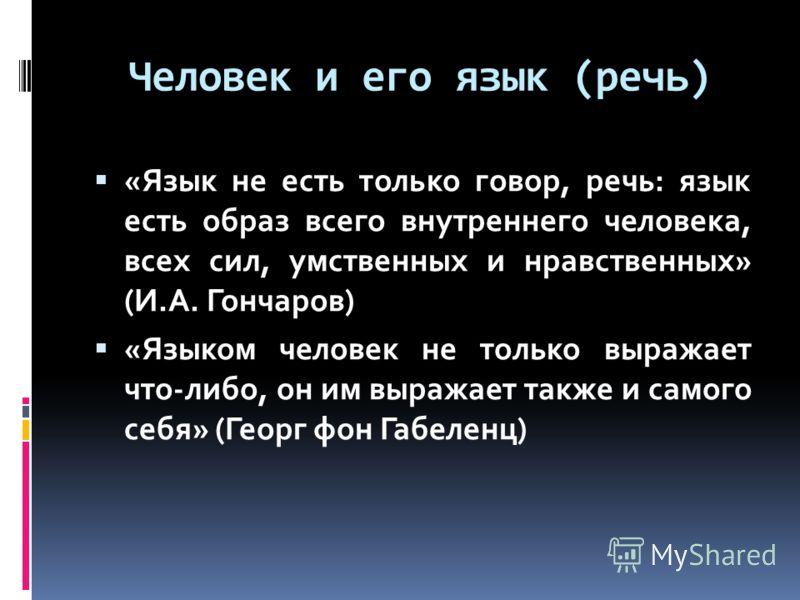 Человек и его язык (речь) «Язык не есть только говор, речь: язык есть образ всего внутреннего человека, всех сил, умственных и нравственных» (И.А. Гончаров) «Языком человек не только выражает что-либо, он им выражает также и самого себя» (Георг фон Г