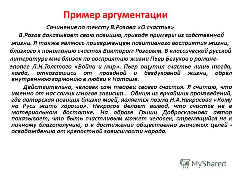 Пример аргументации Сочинение по тексту В.Розова «О счастье» В.Розов доказывает свою позицию, приводя примеры из собственной жизни. Я также являюсь приверженцем позитивного восприятия жизни, близкого к пониманию счастья Виктором Розовым. В классическ