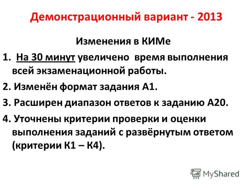 Демонстрационный вариант - 2013 Изменения в КИМе 1. На 30 минут увеличено время выполнения всей экзаменационной работы. 2. Изменён формат задания А1. 3. Расширен диапазон ответов к заданию А20. 4. Уточнены критерии проверки и оценки выполнения задани