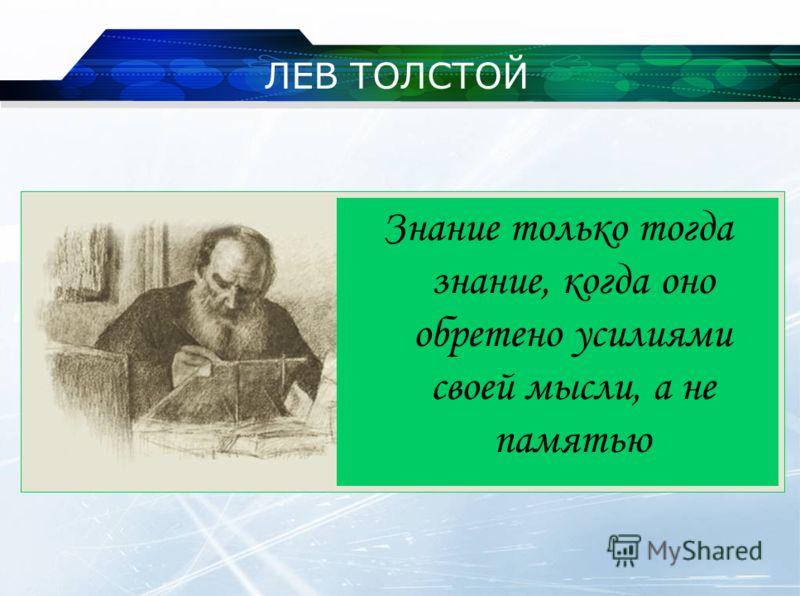 ЛЕВ ТОЛСТОЙ Знание только тогда знание, когда оно обретено усилиями своей мысли, а не памятью