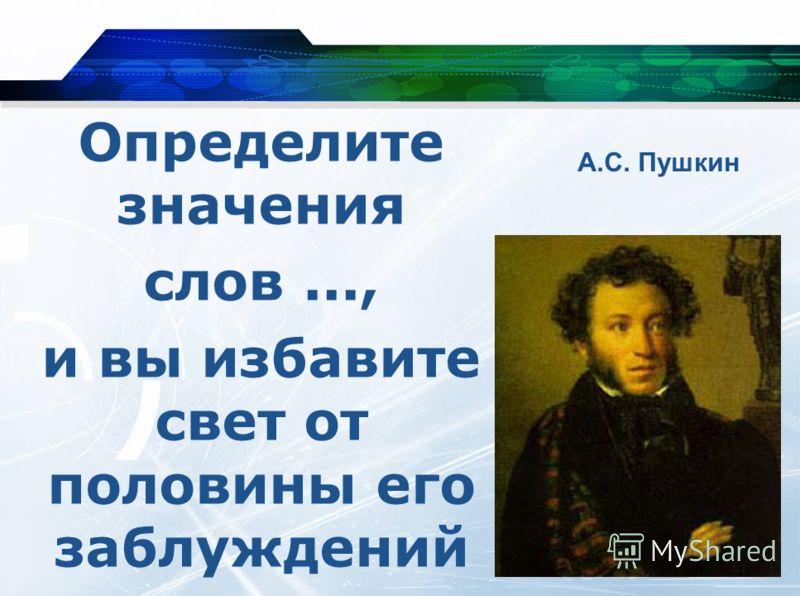 Определите значения слов..., и вы избавите свет от половины его заблуждений А.С. Пушкин