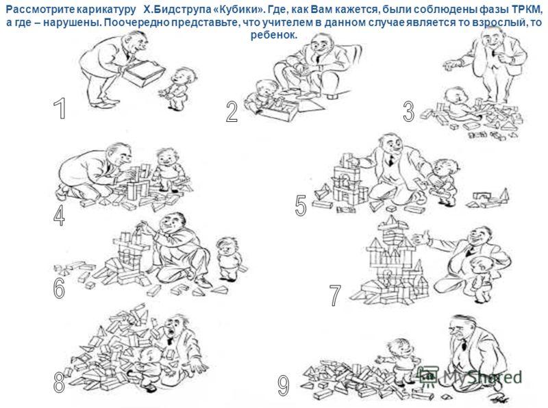 Рассмотрите карикатуру Х.Бидструпа «Кубики». Где, как Вам кажется, были соблюдены фазы ТРКМ, а где – нарушены. Поочередно представьте, что учителем в данном случае является то взрослый, то ребенок.