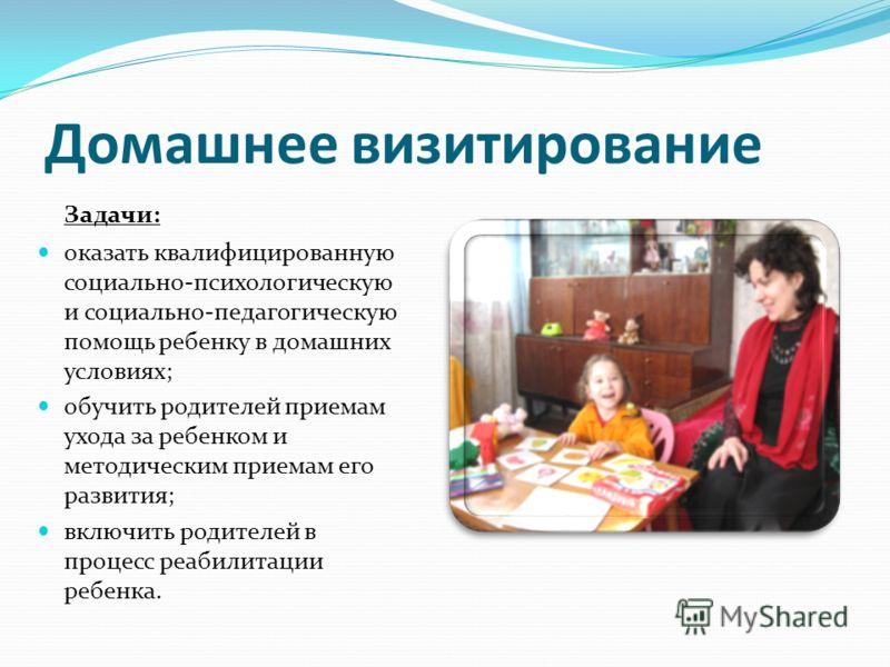 Домашнее визитирование Задачи: оказать квалифицированную социально-психологическую и социально-педагогическую помощь ребенку в домашних условиях; обучить родителей приемам ухода за ребенком и методическим приемам его развития; включить родителей в пр