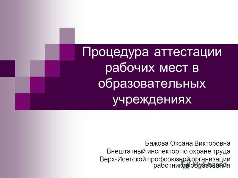 Процедура аттестации рабочих мест в образовательных учреждениях Бажова Оксана Викторовна Внештатный инспектор по охране труда Верх-Исетской профсоюзной организации работников образования