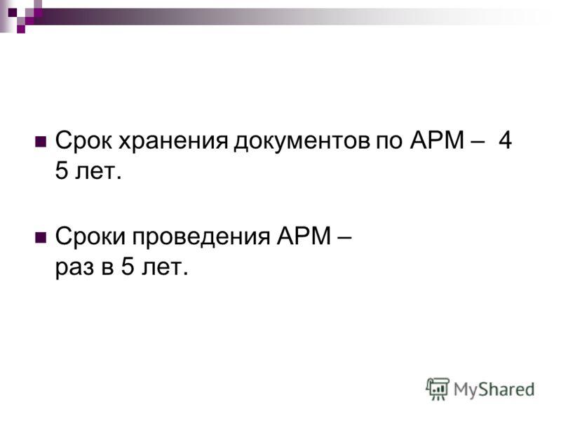 Срок хранения документов по АРМ – 4 5 лет. Сроки проведения АРМ – раз в 5 лет.