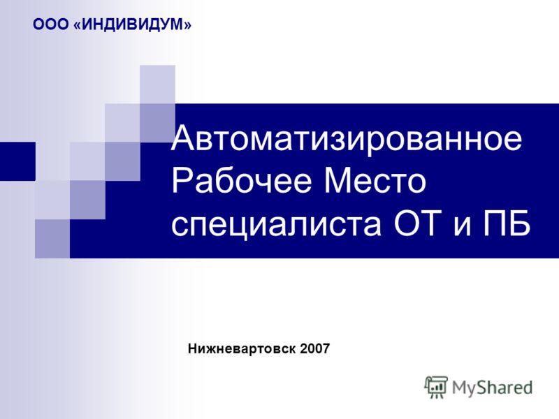 Автоматизированное Рабочее Место специалиста ОТ и ПБ Нижневартовск 2007 ООО «ИНДИВИДУМ»