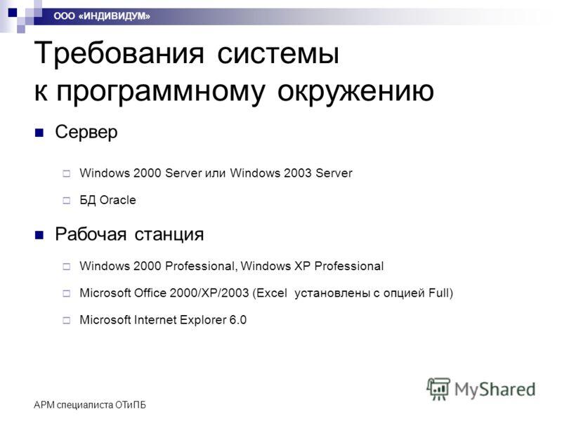 АРМ специалиста ОТиПБ Требования системы к программному окружению Сервер Windows 2000 Server или Windows 2003 Server БД Oracle Рабочая станция Windows 2000 Professional, Windows XP Professional Microsoft Office 2000/XP/2003 (Excel установлены с опцие