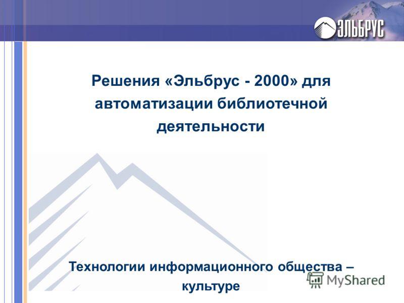Решения «Эльбрус - 2000» для автоматизации библиотечной деятельности Технологии информационного общества – культуре