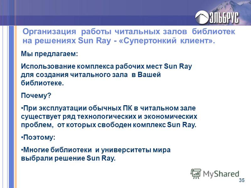 35 Организация работы читальных залов библиотек на решениях Sun Ray - «Супертонкий клиент». Мы предлагаем: Использование комплекса рабочих мест Sun Ray для создания читального зала в Вашей библиотеке. Почему? При эксплуатации обычных ПК в читальном з