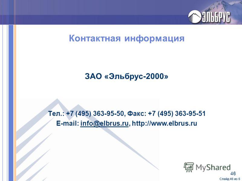 46 Слайд 46 из 6 Контактная информация ЗАО «Эльбрус-2000» Тел.: +7 (495) 363-95-50, Факс: +7 (495) 363-95-51 E-mail: info@elbrus.ru, http://www.elbrus.ruinfo@elbrus.ru