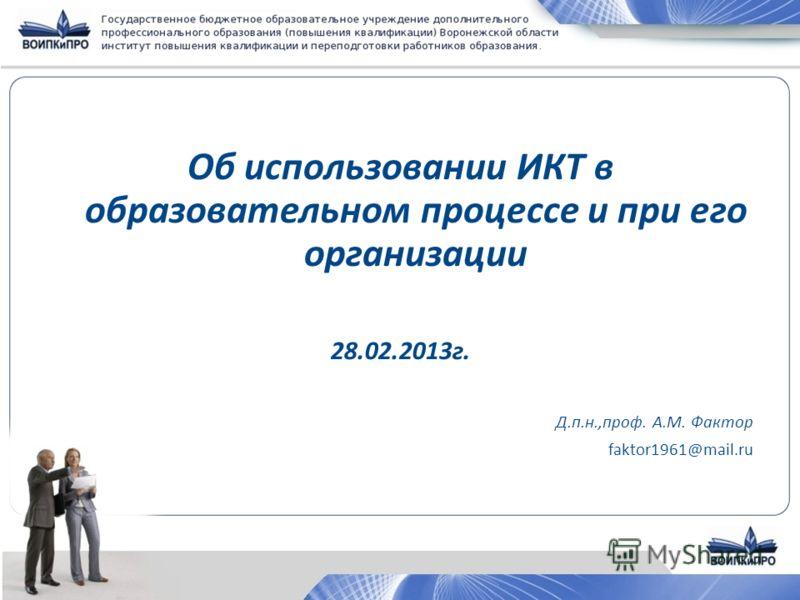 Об использовании ИКТ в образовательном процессе и при его организации 28.02.2013г. Д.п.н.,проф. А.М. Фактор faktor1961@mail.ru