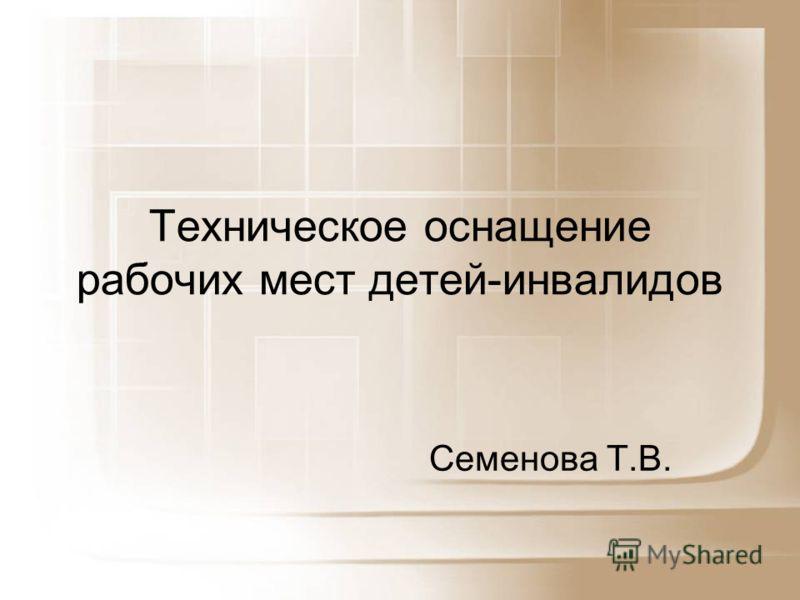 Техническое оснащение рабочих мест детей-инвалидов Семенова Т.В.