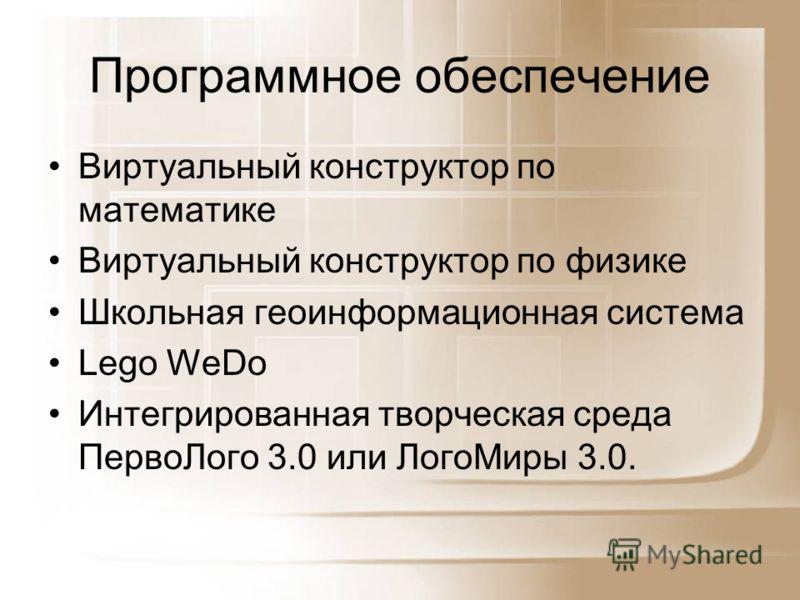 Программное обеспечение Виртуальный конструктор по математике Виртуальный конструктор по физике Школьная геоинформационная система Lego WeDo Интегрированная творческая среда ПервоЛого 3.0 или ЛогоМиры 3.0.