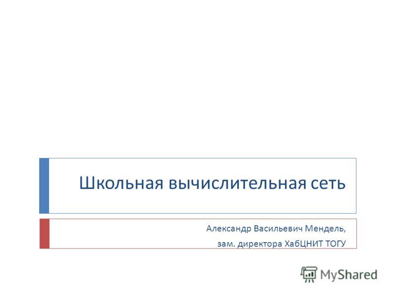 Школьная вычислительная сеть Александр Васильевич Мендель, зам. директора ХабЦНИТ ТОГУ