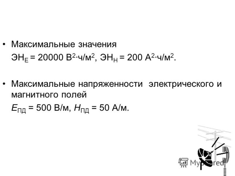 Максимальные значения ЭН Е = 20000 В 2 ·ч/м 2, ЭН Н = 200 А 2 ·ч/м 2. Максимальные напряженности электрического и магнитного полей Е ПД = 500 В/м, Н ПД = 50 А/м.