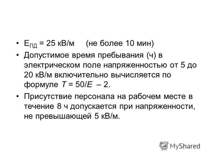 Е ПД = 25 кВ/м (не более 10 мин) Допустимое время пребывания (ч) в электрическом поле напряженностью от 5 до 20 кВ/м включительно вычисляется по формуле T = 50/E – 2. Присутствие персонала на рабочем месте в течение 8 ч допускается при напряженности,