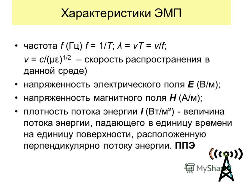Характеристики ЭМП частота f (Гц) f = 1/T; λ = vT = v/f; v = c/(με) 1/2 – скорость распространения в данной среде) напряженность электрического поля Е (В/м); напряженность магнитного поля H (А/м); плотность потока энергии I (Вт/м²) - величина потока