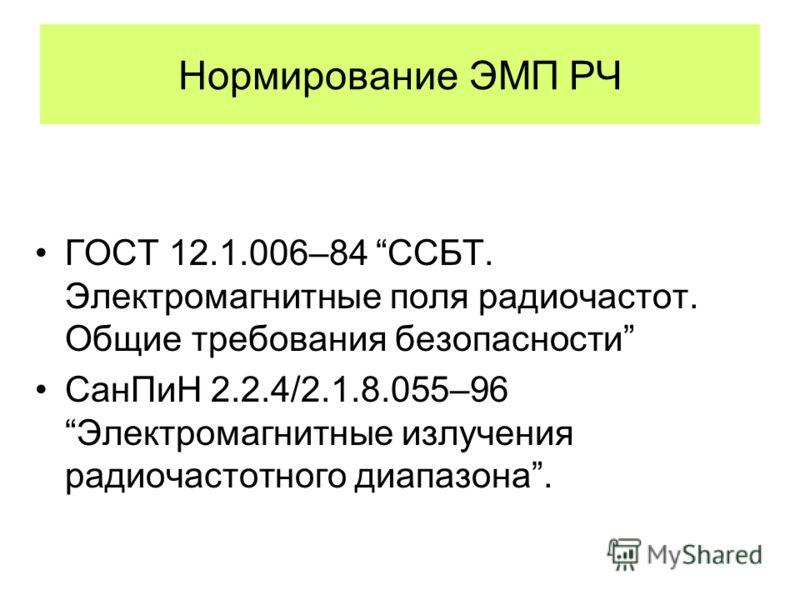 Нормирование ЭМП РЧ ГОСТ 12.1.006–84 ССБТ. Электромагнитные поля радиочастот. Общие требования безопасности СанПиН 2.2.4/2.1.8.055–96 Электромагнитные излучения радиочастотного диапазона.
