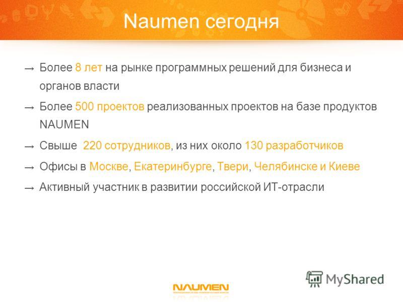 Naumen сегодня Более 8 лет на рынке программных решений для бизнеса и органов власти Более 500 проектов реализованных проектов на базе продуктов NAUMEN Свыше 220 сотрудников, из них около 130 разработчиков Офисы в Москве, Екатеринбурге, Твери, Челяби