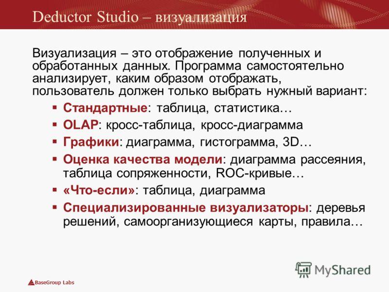 BaseGroup Labs Deductor Studio – визуализация Визуализация – это отображение полученных и обработанных данных. Программа самостоятельно анализирует, каким образом отображать, пользователь должен только выбрать нужный вариант: Стандартные: таблица, ст