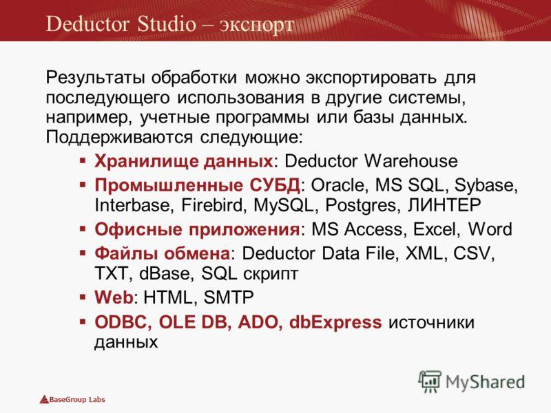 BaseGroup Labs Deductor Studio – экспорт Результаты обработки можно экспортировать для последующего использования в другие системы, например, учетные программы или базы данных. Поддерживаются следующие: Хранилище данных: Deductor Warehouse Промышленн