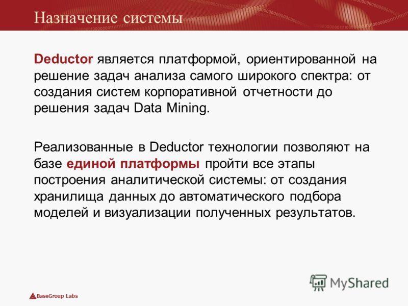 BaseGroup Labs Назначение системы Deductor является платформой, ориентированной на решение задач анализа самого широкого спектра: от создания систем корпоративной отчетности до решения задач Data Mining. Реализованные в Deductor технологии позволяют