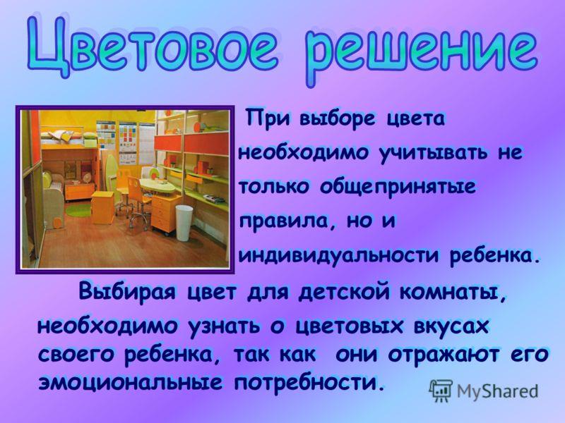 При выборе цвета необходимо учитывать не только общепринятые правила, но и индивидуальности ребенка. Выбирая цвет для детской комнаты, необходимо узнать о цветовых вкусах своего ребенка, так как они отражают его эмоциональные потребности. Выбирая цве