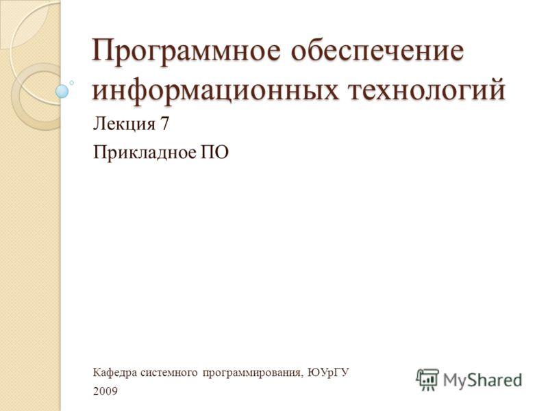 Программное обеспечение информационных технологий Лекция 7 Прикладное ПО Кафедра системного программирования, ЮУрГУ 2009