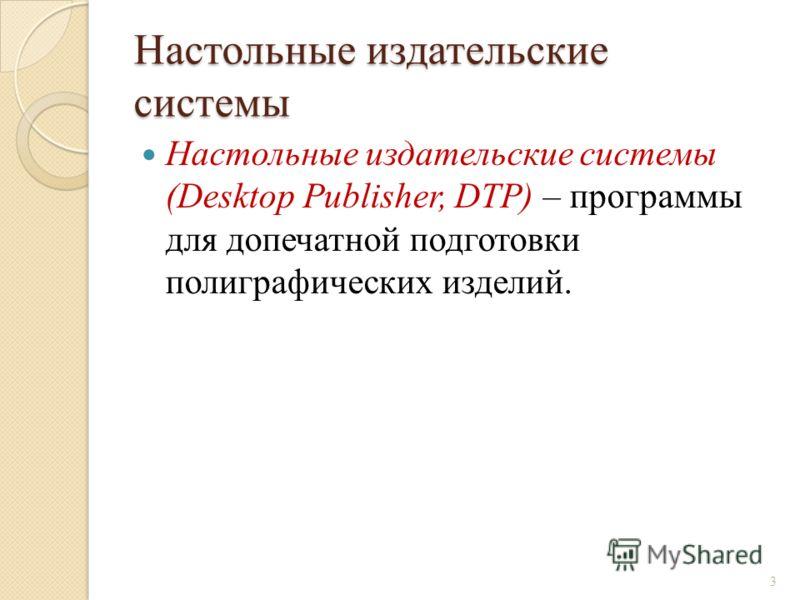 Настольные издательские системы Настольные издательские системы (Desktop Publisher, DTP) – программы для допечатной подготовки полиграфических изделий. 3