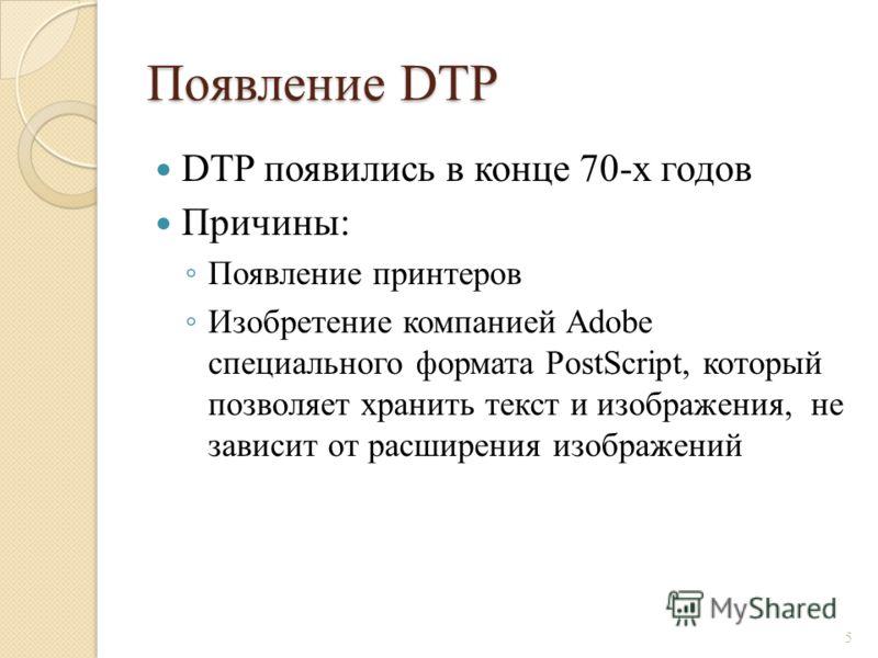 Появление DTP DTP появились в конце 70-х годов Причины: Появление принтеров Изобретение компанией Adobe специального формата PostScript, который позволяет хранить текст и изображения, не зависит от расширения изображений 5