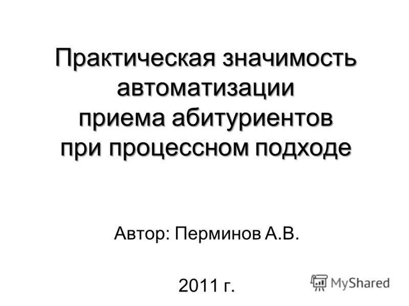 Практическая значимость автоматизации приема абитуриентов при процессном подходе Автор: Перминов А.В. 2011 г.