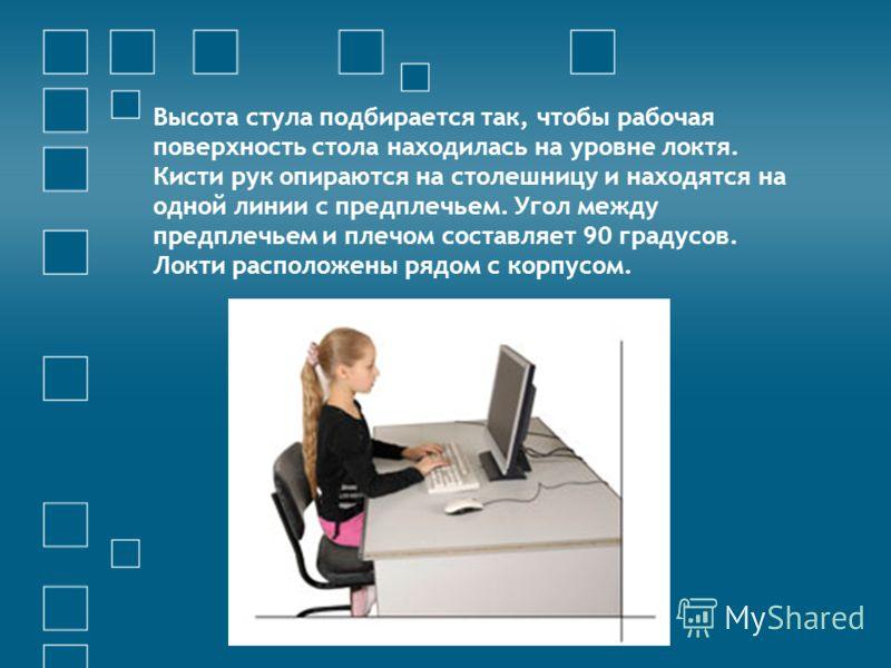 Высота стула подбирается так, чтобы рабочая поверхность стола находилась на уровне локтя. Кисти рук опираются на столешницу и находятся на одной линии с предплечьем. Угол между предплечьем и плечом составляет 90 градусов. Локти расположены рядом с ко