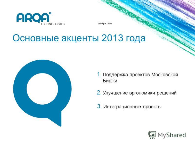 arqa.ru Основные акценты 2013 года 1. Поддержка проектов Московской Биржи 2. Улучшение эргономики решений 3. Интеграционные проекты
