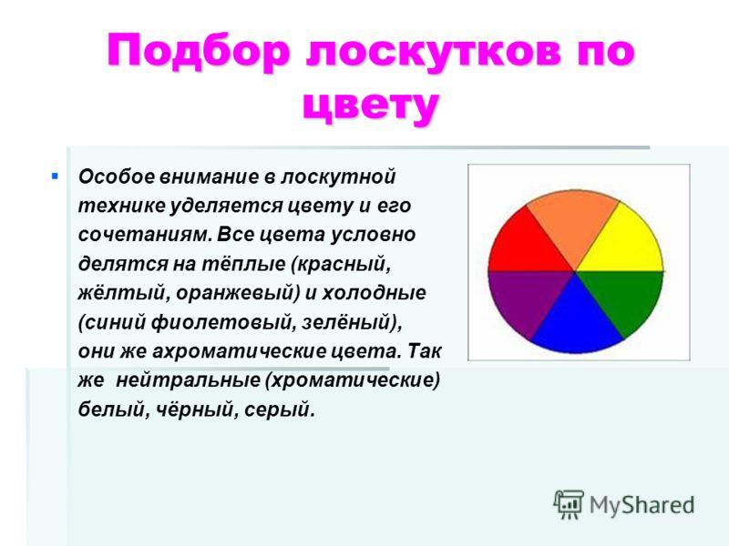 Подбор лоскутков по цвету Особое внимание в лоскутной технике уделяется цвету и его сочетаниям. Все цвета условно делятся на тёплые (красный, жёлтый, оранжевый) и холодные (синий фиолетовый, зелёный), они же ахроматические цвета. Так же нейтральные (