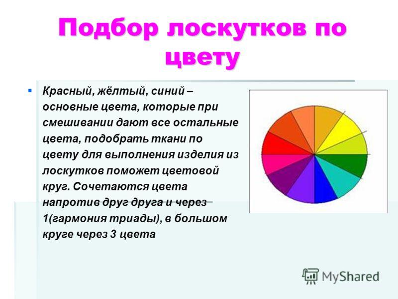Подбор лоскутков по цвету Красный, жёлтый, синий – основные цвета, которые при смешивании дают все остальные цвета, подобрать ткани по цвету для выполнения изделия из лоскутков поможет цветовой круг. Сочетаются цвета напротив друг друга и через 1(гар