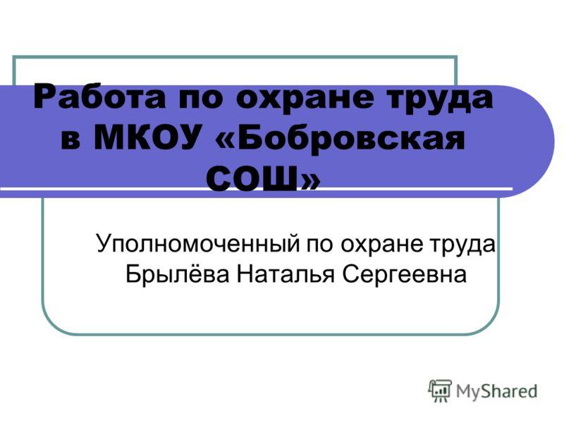 Работа по охране труда в МКОУ «Бобровская СОШ» Уполномоченный по охране труда Брылёва Наталья Сергеевна
