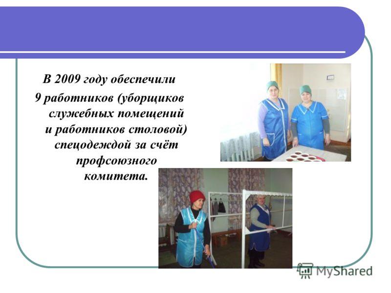 В 2009 году обеспечили 9 работников (уборщиков служебных помещений и работников столовой) спецодеждой за счёт профсоюзного комитета.