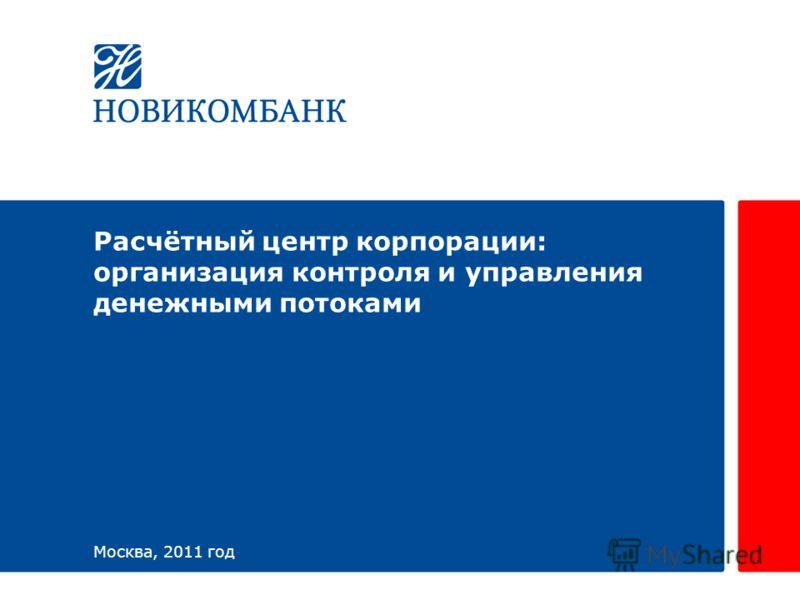 Расчётный центр корпорации: организация контроля и управления денежными потоками Москва, 2011 год