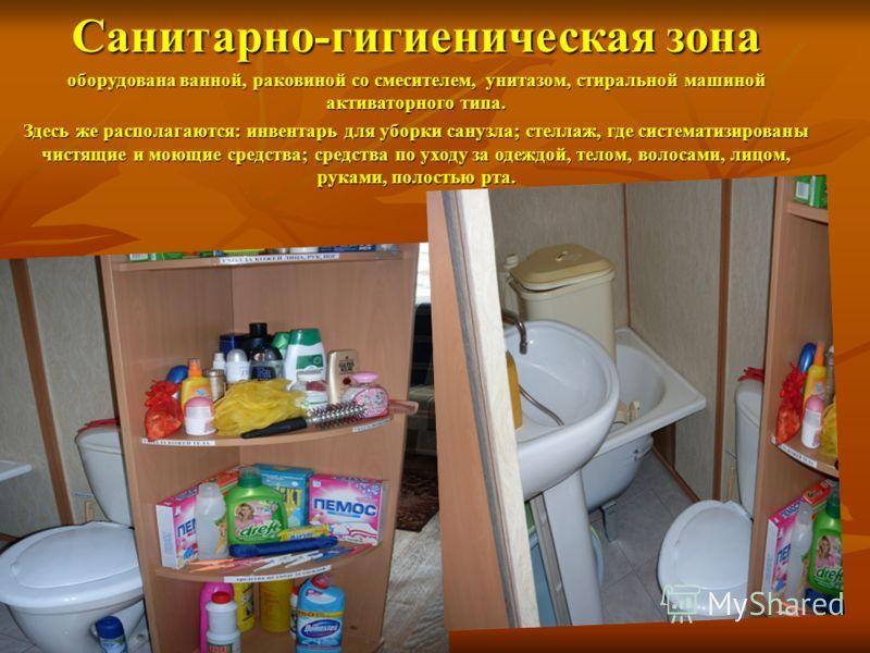 Санитарно-гигиеническая зона оборудована ванной, раковиной со смесителем, унитазом, стиральной машиной активаторного типа. Здесь же располагаются: инвентарь для уборки санузла; стеллаж, где систематизированы чистящие и моющие средства; средства по ух