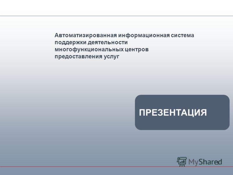 1 Автоматизированная информационная система поддержки деятельности многофункциональных центров предоставления услуг ПРЕЗЕНТАЦИЯ