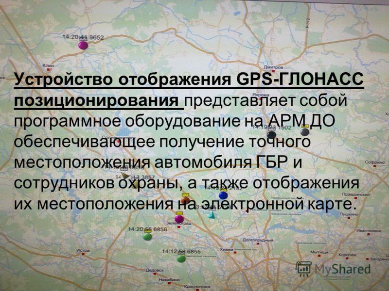 Устройство отображения GPS-ГЛОНАСС позиционирования представляет собой программное оборудование на АРМ ДО обеспечивающее получение точного местоположения автомобиля ГБР и сотрудников охраны, а также отображения их местоположения на электронной карте.