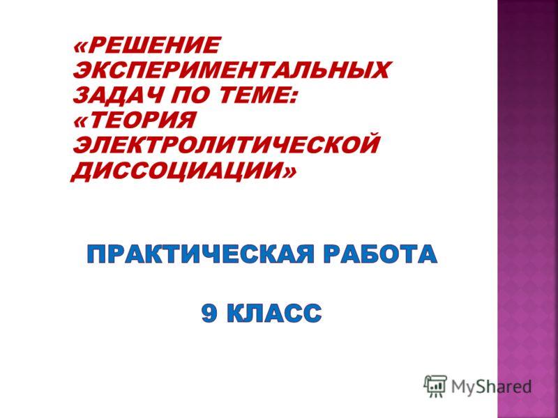 «РЕШЕНИЕ ЭКСПЕРИМЕНТАЛЬНЫХ ЗАДАЧ ПО ТЕМЕ: «ТЕОРИЯ ЭЛЕКТРОЛИТИЧЕСКОЙ ДИССОЦИАЦИИ»