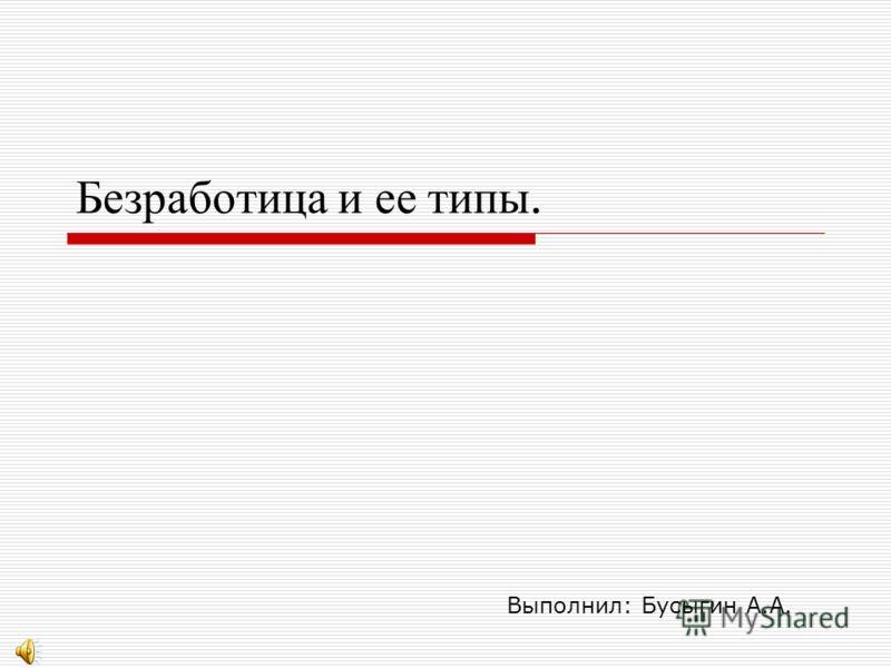 Безработица и ее типы. Выполнил: Бусыгин А.А.