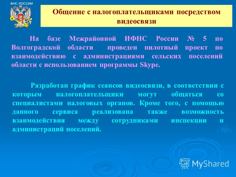 Общение с налогоплательщиками посредством видеосвязи ФНС РОССИИ На базе Межрайонной ИФНС России 5 по Волгоградской области проведен пилотный проект по взаимодействию с администрациями сельских поселений области с использованием программы Skype. Разра