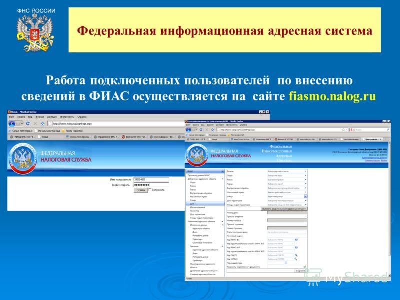 Федеральная информационная адресная система ФНС РОССИИ Работа подключенных пользователей по внесению сведений в ФИАС осуществляется на сайте fiasmo.nalog.ru